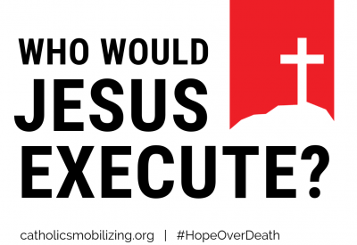 Who Would Jesus Execute? catholicsmobilizing.org #HopeOverDeath